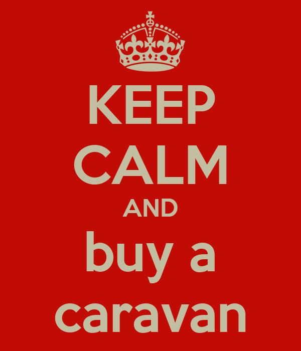 KEEP CALM AND buy a caravan