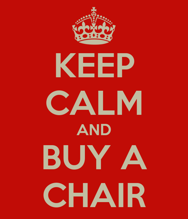 KEEP CALM AND BUY A CHAIR