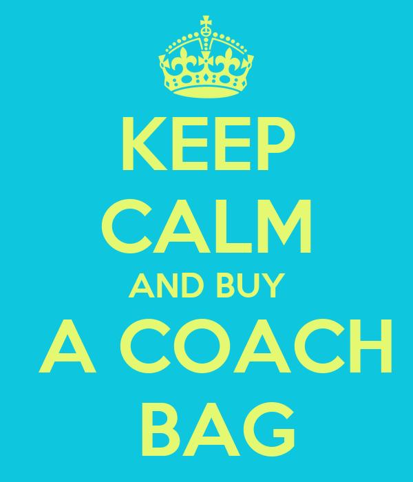 KEEP CALM AND BUY  A COACH  BAG