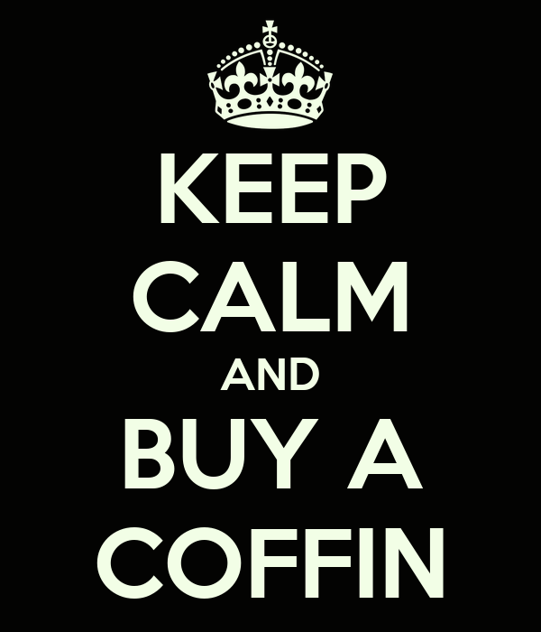 KEEP CALM AND BUY A COFFIN