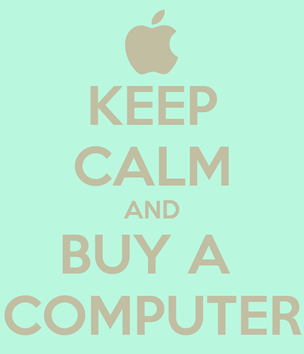 KEEP CALM AND BUY A  COMPUTER