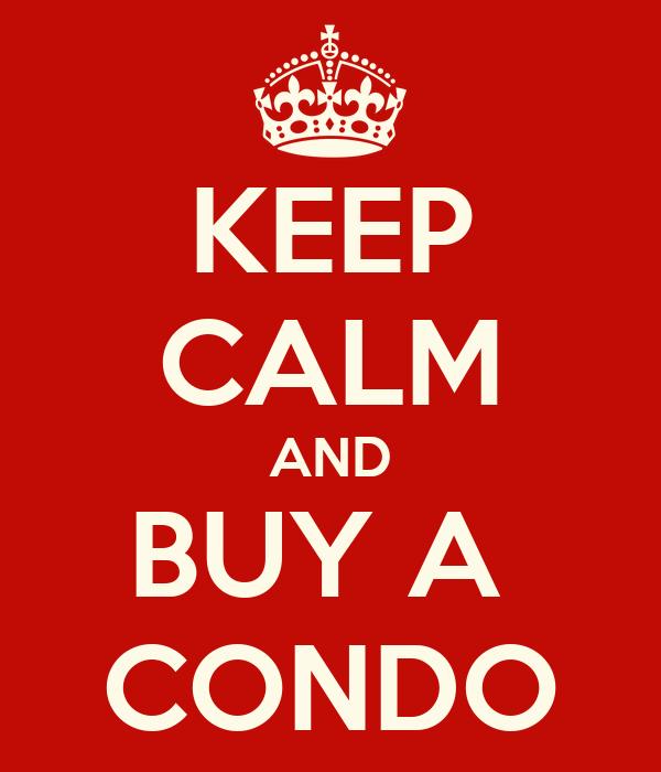 KEEP CALM AND BUY A  CONDO