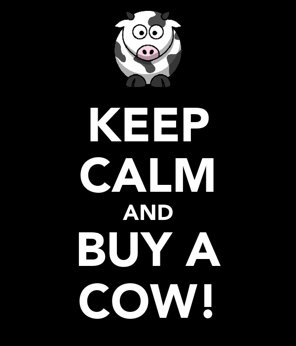 KEEP CALM AND BUY A COW!