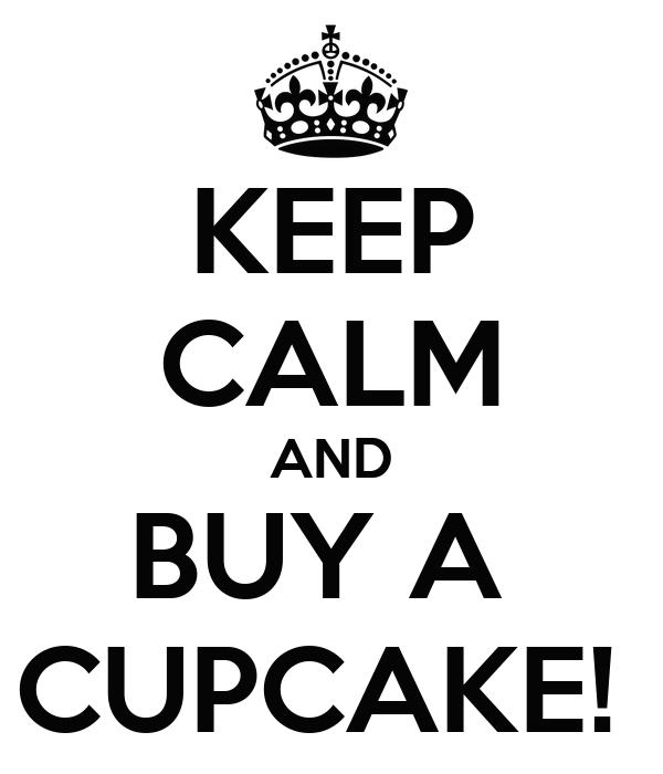 KEEP CALM AND BUY A  CUPCAKE!