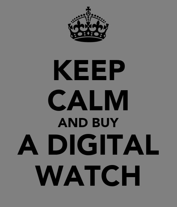 KEEP CALM AND BUY A DIGITAL WATCH