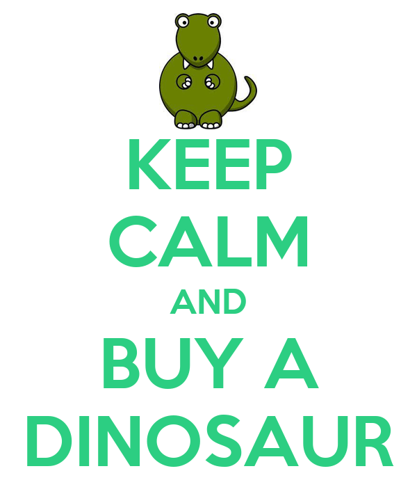 KEEP CALM AND BUY A DINOSAUR