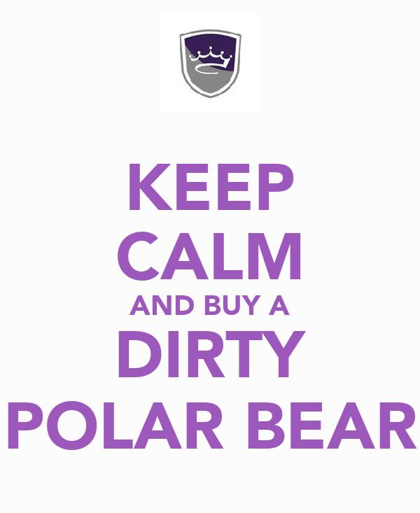 KEEP CALM AND BUY A DIRTY POLAR BEAR