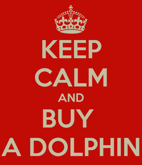 KEEP CALM AND BUY  A DOLPHIN