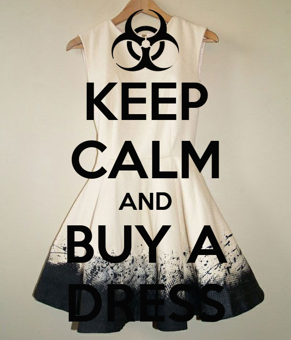 KEEP CALM AND BUY A DRESS