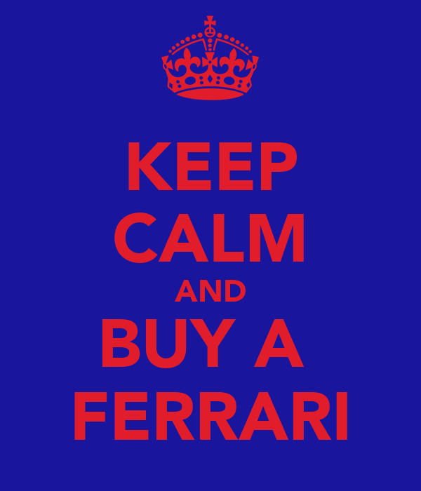 KEEP CALM AND BUY A  FERRARI