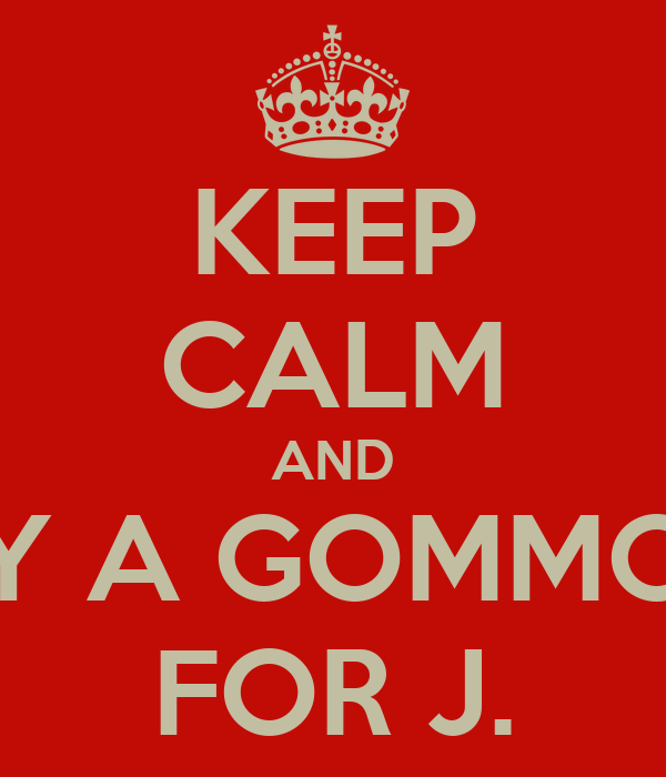 KEEP CALM AND BUY A GOMMONE FOR J.