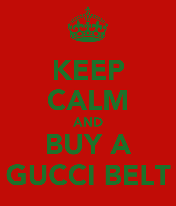 KEEP CALM AND BUY A GUCCI BELT