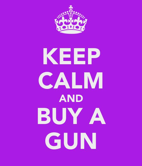 KEEP CALM AND BUY A GUN