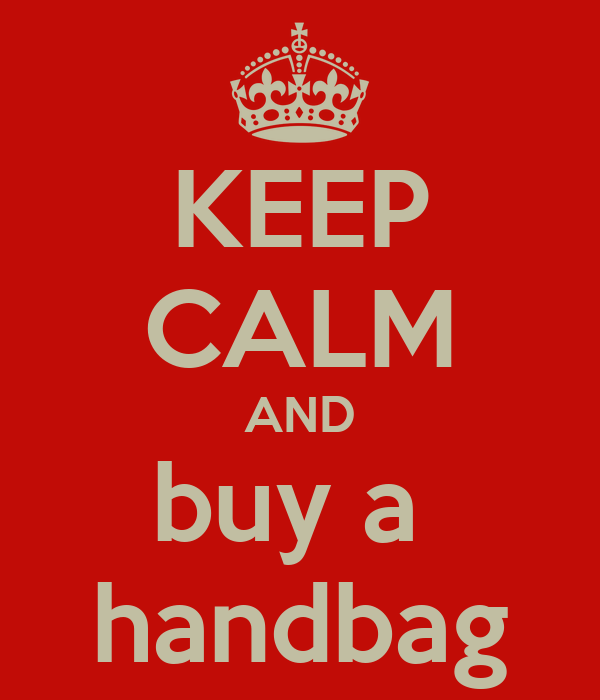 KEEP CALM AND buy a  handbag