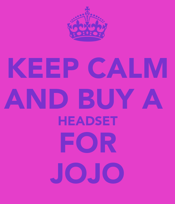 KEEP CALM AND BUY A  HEADSET FOR JOJO