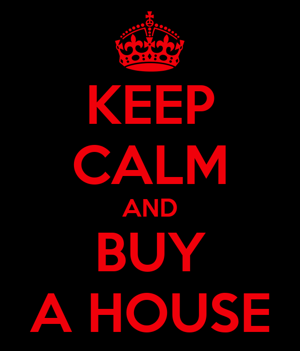 KEEP CALM AND BUY A HOUSE