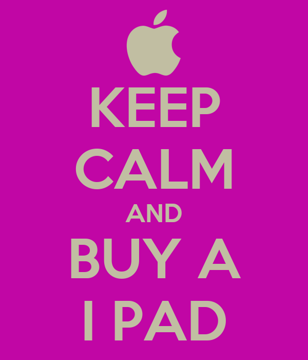 KEEP CALM AND BUY A I PAD