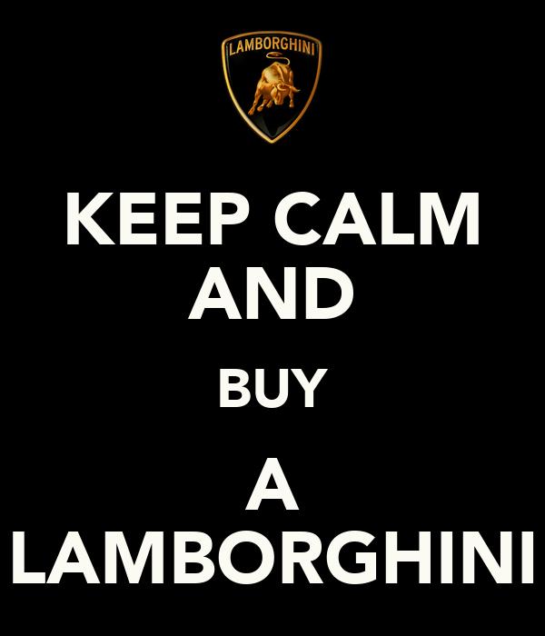 KEEP CALM AND BUY A LAMBORGHINI