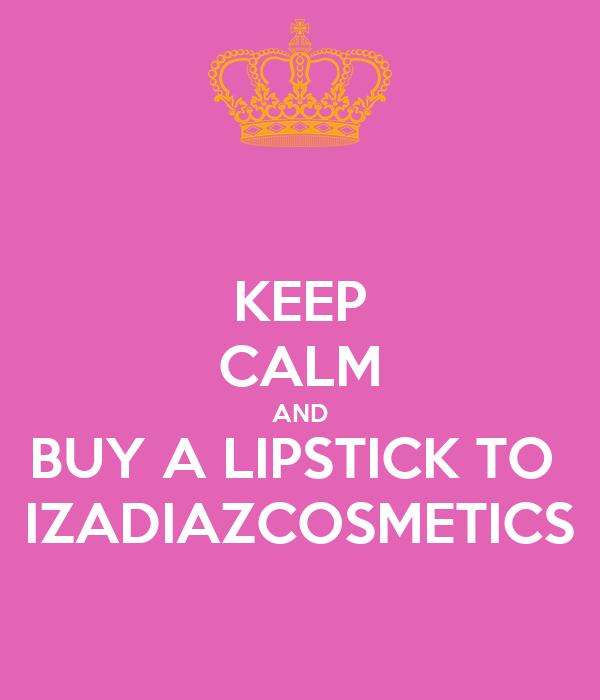 KEEP CALM AND BUY A LIPSTICK TO  IZADIAZCOSMETICS