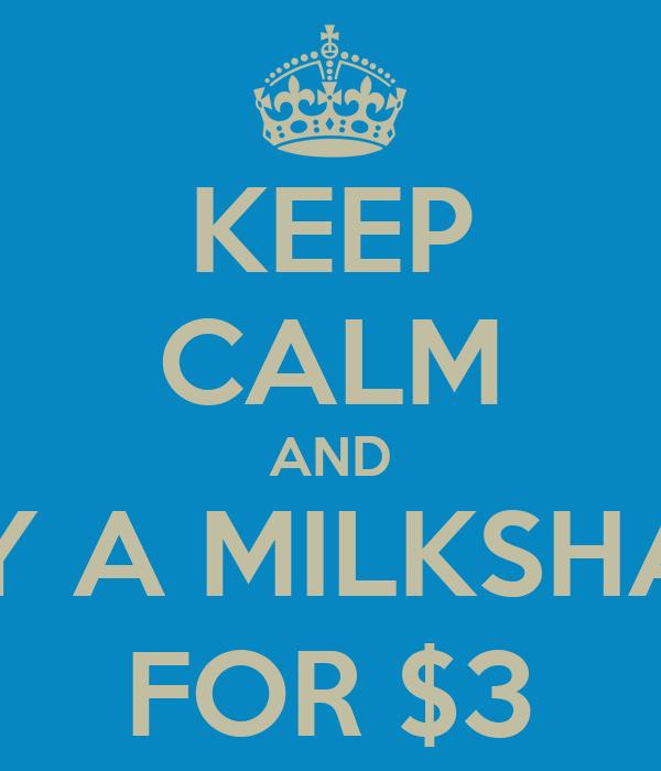 KEEP CALM AND BUY A MILKSHAKE FOR $3
