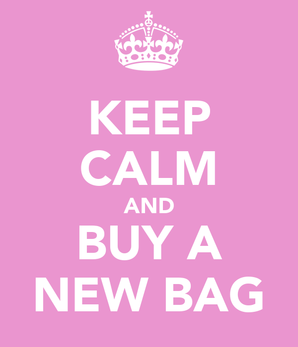 KEEP CALM AND BUY A NEW BAG