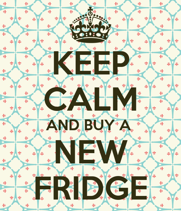 KEEP CALM AND BUY A  NEW FRIDGE