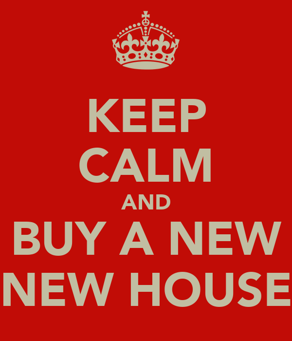 KEEP CALM AND BUY A NEW NEW HOUSE