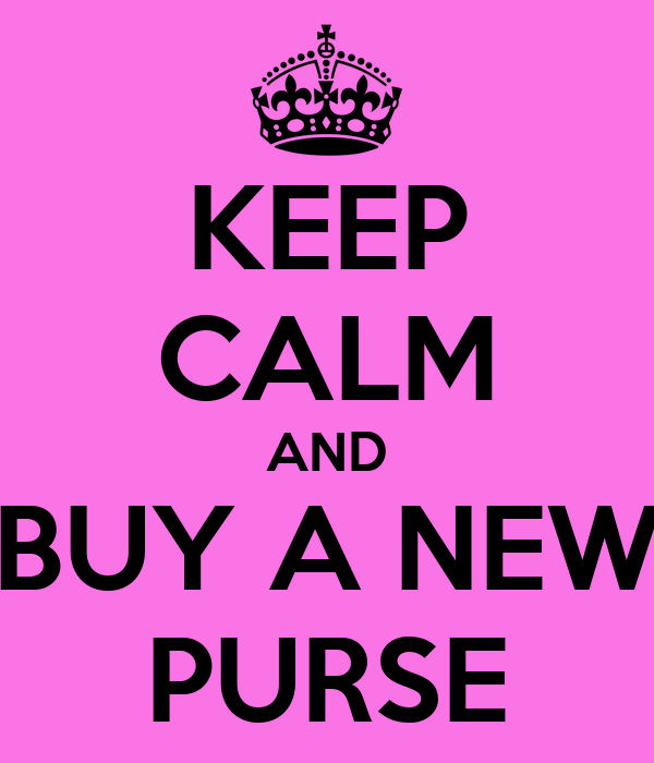 KEEP CALM AND BUY A NEW PURSE