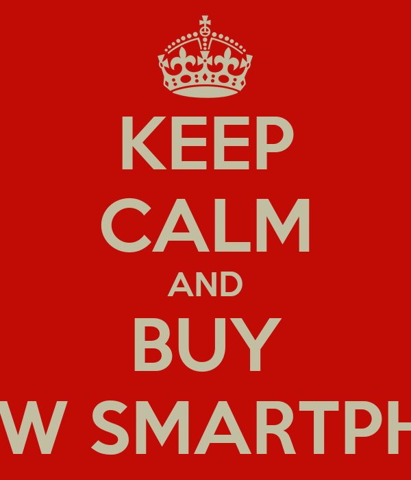 KEEP CALM AND BUY A NEW SMARTPHONE