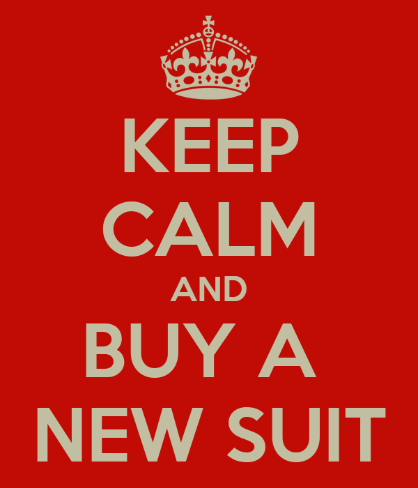 KEEP CALM AND BUY A  NEW SUIT
