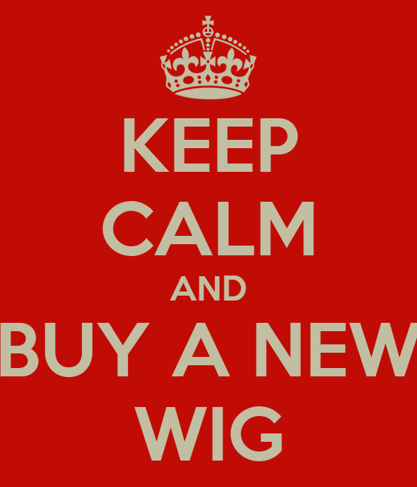 KEEP CALM AND BUY A NEW WIG
