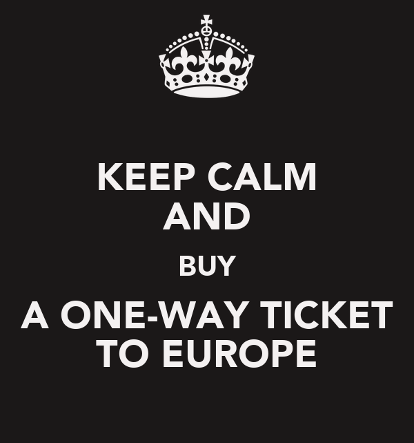 KEEP CALM AND BUY A ONE-WAY TICKET TO EUROPE