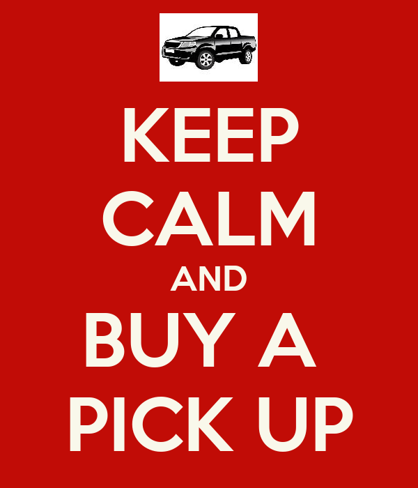 KEEP CALM AND BUY A  PICK UP