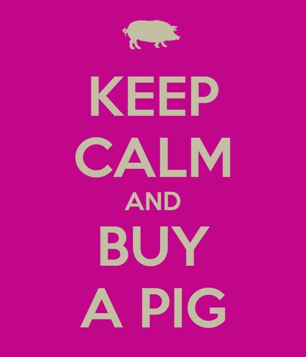 KEEP CALM AND BUY A PIG