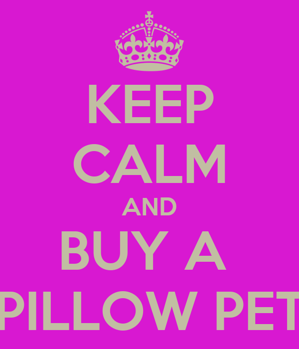 KEEP CALM AND BUY A  PILLOW PET
