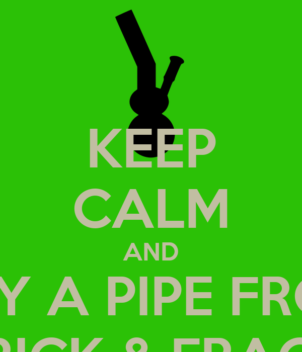 KEEP CALM AND BUY A PIPE FROM FRICK & FRACK