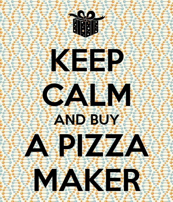 KEEP CALM AND BUY A PIZZA MAKER