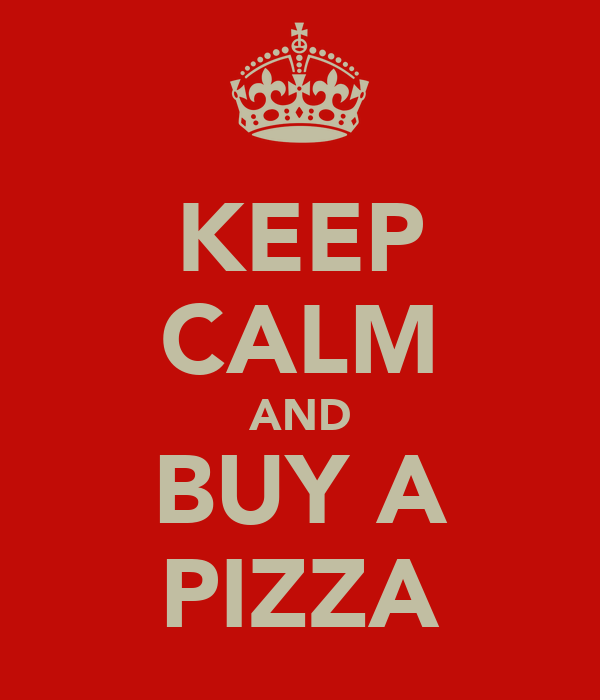 KEEP CALM AND BUY A PIZZA
