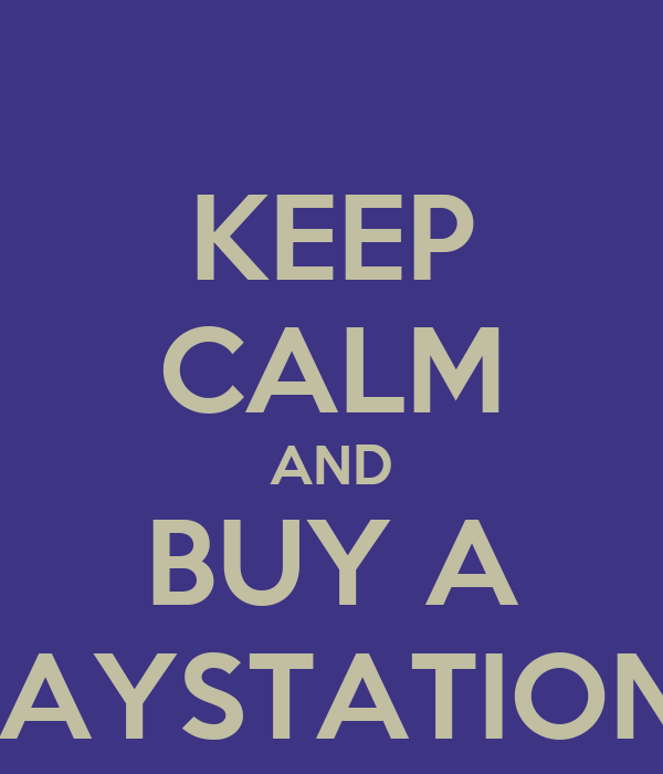KEEP CALM AND BUY A PLAYSTATION 4