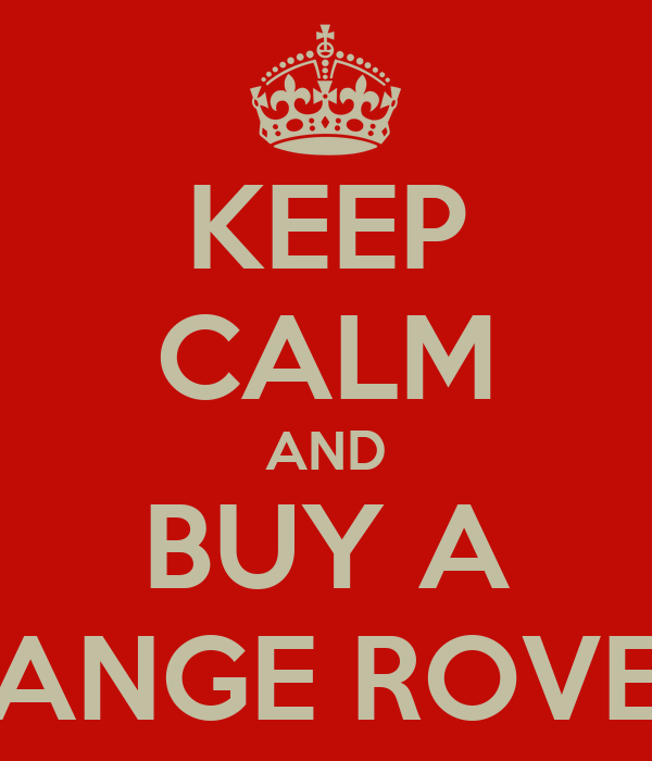 KEEP CALM AND BUY A RANGE ROVER