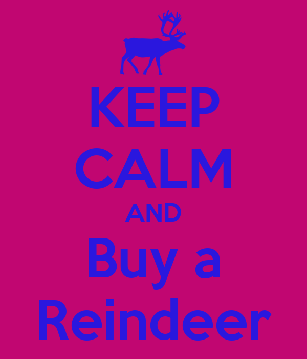 KEEP CALM AND Buy a Reindeer