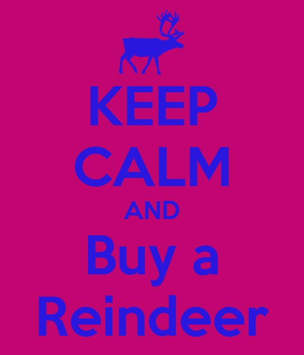 KEEP CALM AND Buy a Reindeer