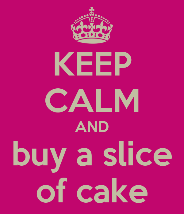 KEEP CALM AND buy a slice of cake