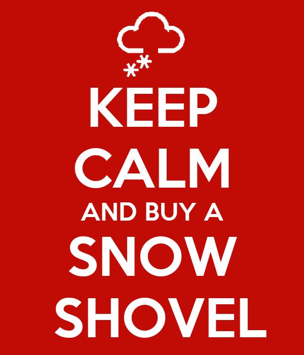 KEEP CALM AND BUY A SNOW  SHOVEL
