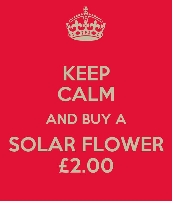 KEEP CALM AND BUY A SOLAR FLOWER £2.00