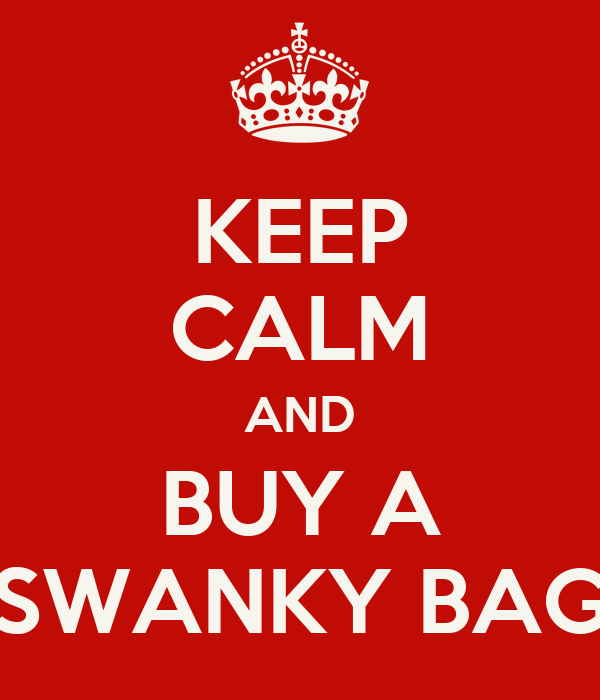 KEEP CALM AND BUY A SWANKY BAG