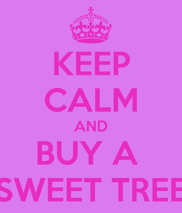 KEEP CALM AND BUY A  SWEET TREE