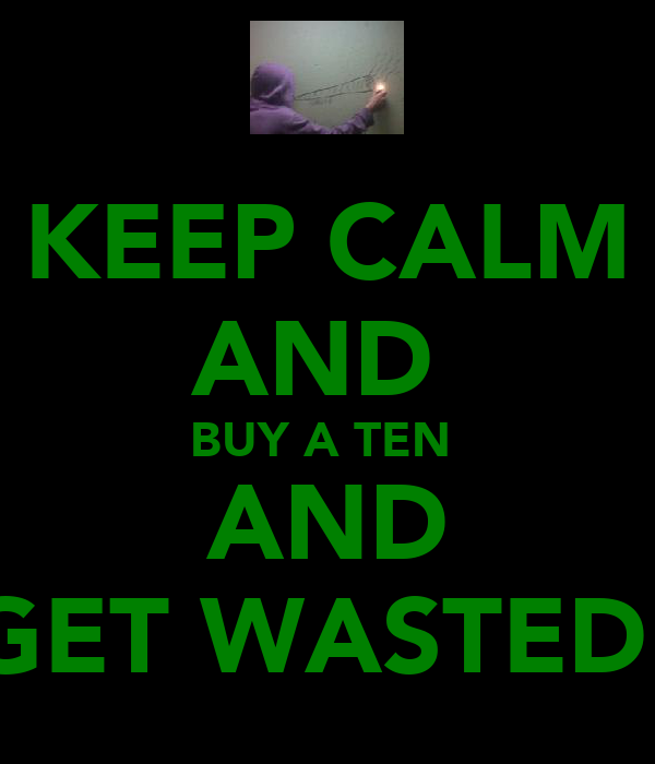 KEEP CALM AND  BUY A TEN  AND GET WASTED!