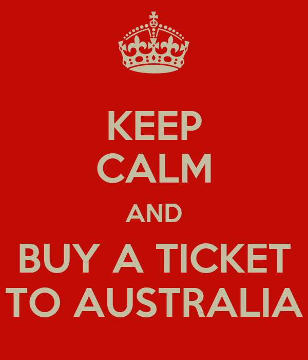 KEEP CALM AND BUY A TICKET TO AUSTRALIA