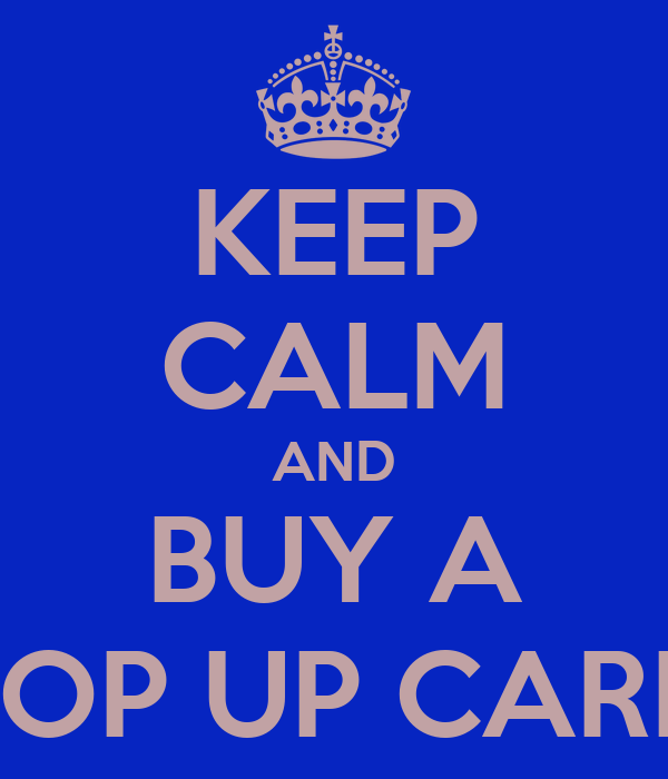 KEEP CALM AND BUY A TOP UP CARD